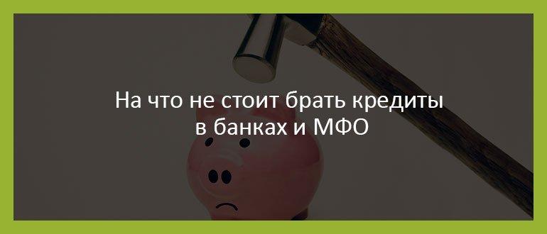 На что не стоит брать кредиты в банках и МФО