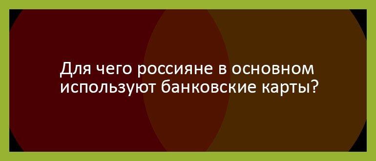 Для чего россияне в основном используют банковские карты
